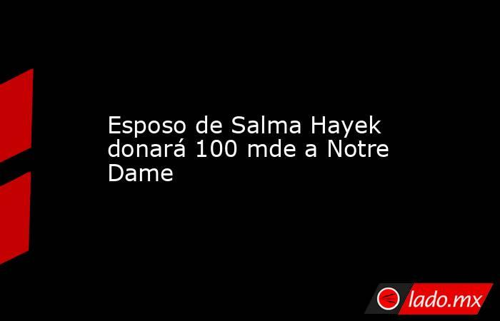 Esposo de Salma Hayek donará 100 mde a Notre Dame. Noticias en tiempo real