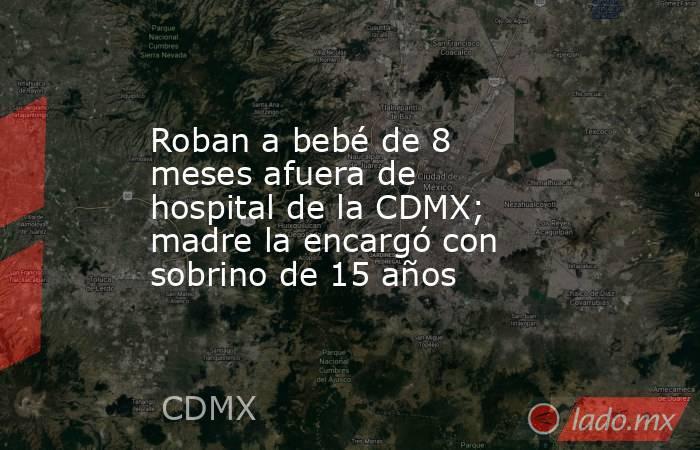Roban a bebé de 8 meses afuera de hospital de la CDMX; madre la encargó con sobrino de 15 años. Noticias en tiempo real