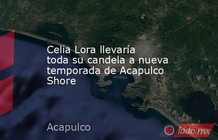 Celia Lora llevaría toda su candela a nueva temporada de Acapulco Shore. Noticias en tiempo real