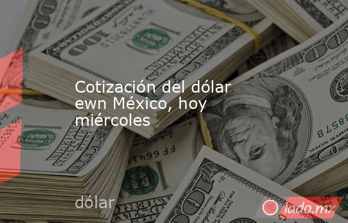 Cotización del dólar ewn México, hoy miércoles. Noticias en tiempo real