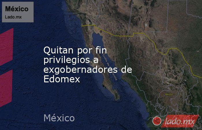 Quitan por fin privilegios a exgobernadores de Edomex. Noticias en tiempo real