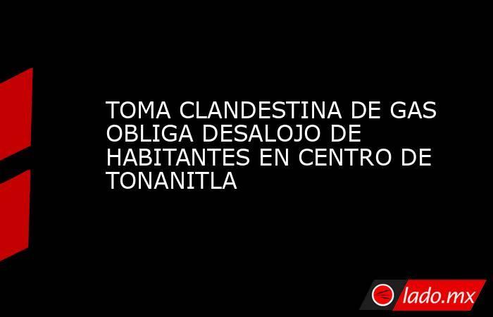 TOMA CLANDESTINA DE GAS OBLIGA DESALOJO DE HABITANTES EN CENTRO DE TONANITLA. Noticias en tiempo real