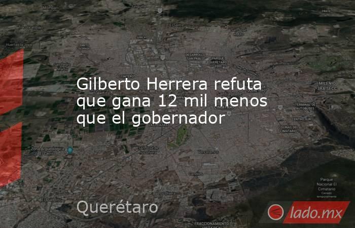 Gilberto Herrera refuta que gana 12 mil menos que el gobernador. Noticias en tiempo real