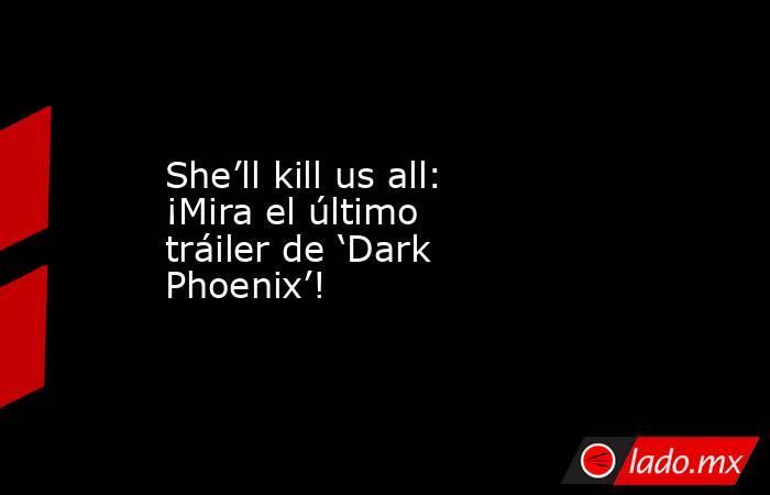 She'll kill us all: ¡Mira el último tráiler de 'Dark Phoenix'!. Noticias en tiempo real