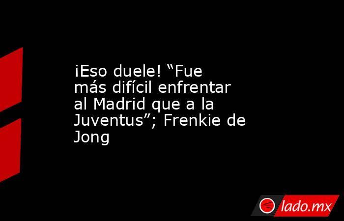 """¡Eso duele! """"Fue más difícil enfrentar al Madrid que a la Juventus""""; Frenkie de Jong. Noticias en tiempo real"""
