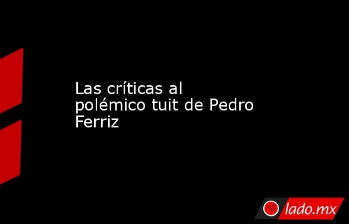 Las críticas al polémico tuit de Pedro Ferriz. Noticias en tiempo real