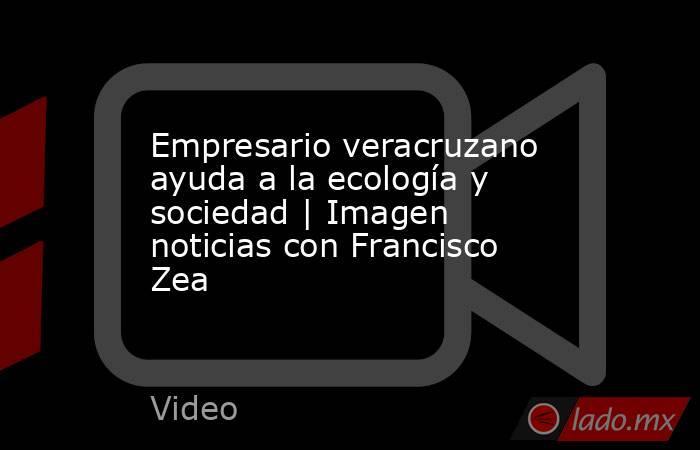 Empresario veracruzano ayuda a la ecología y sociedad | Imagen noticias con Francisco Zea. Noticias en tiempo real