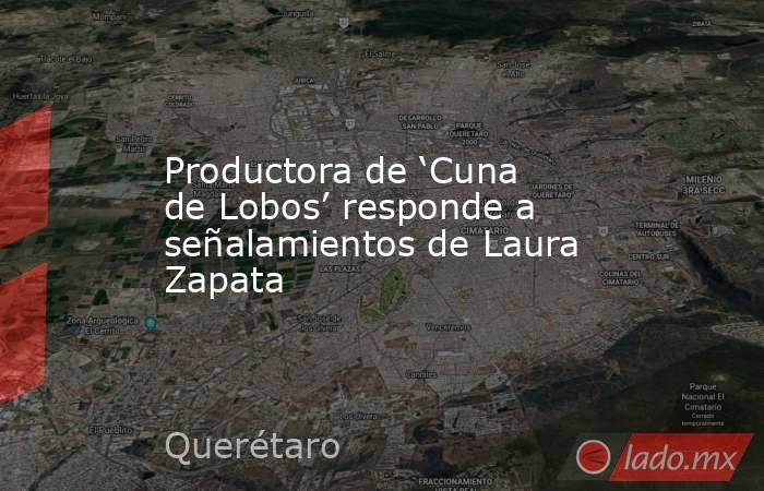 Productora de 'Cuna de Lobos' responde a señalamientos de Laura Zapata. Noticias en tiempo real