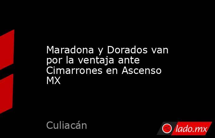 Maradona y Dorados van por la ventaja ante Cimarrones en Ascenso MX. Noticias en tiempo real