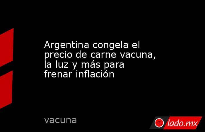 Argentina congela el precio de carne vacuna, la luz y más para frenar inflación. Noticias en tiempo real