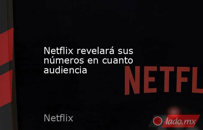 Netflix revelará sus números en cuanto audiencia. Noticias en tiempo real