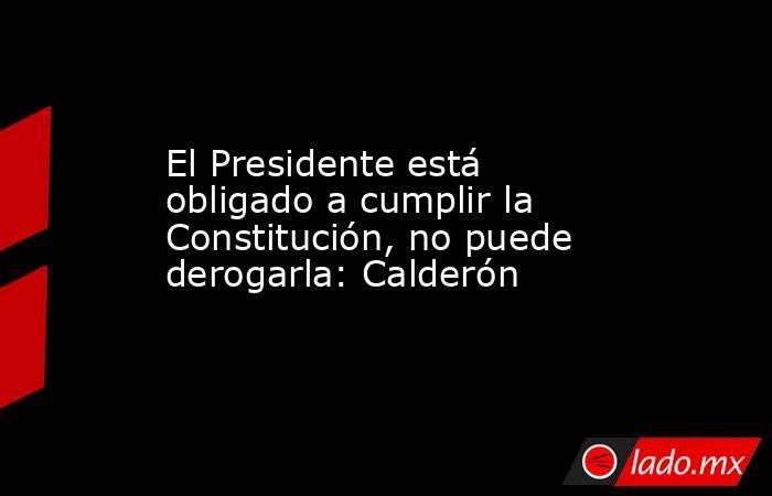 El Presidente está obligado a cumplir la Constitución, no puede derogarla: Calderón. Noticias en tiempo real