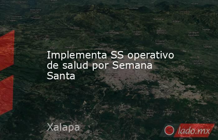 Implementa SS operativo de salud por Semana Santa. Noticias en tiempo real