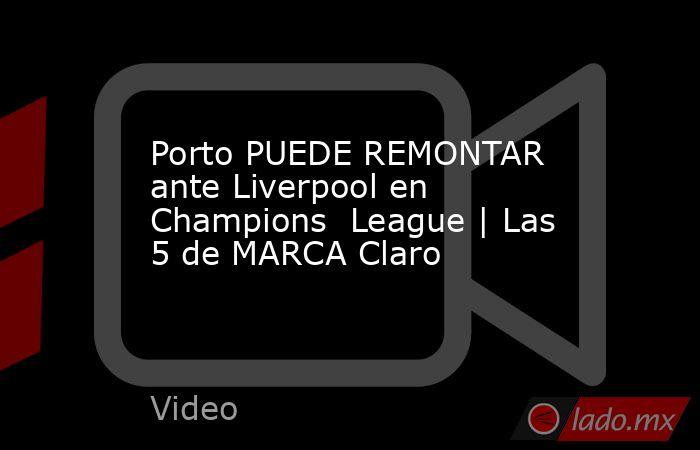 Porto PUEDE REMONTAR ante Liverpool en Champions  League | Las 5 de MARCA Claro. Noticias en tiempo real