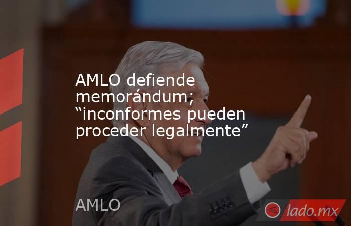 """AMLO defiende memorándum; """"inconformes pueden proceder legalmente"""". Noticias en tiempo real"""