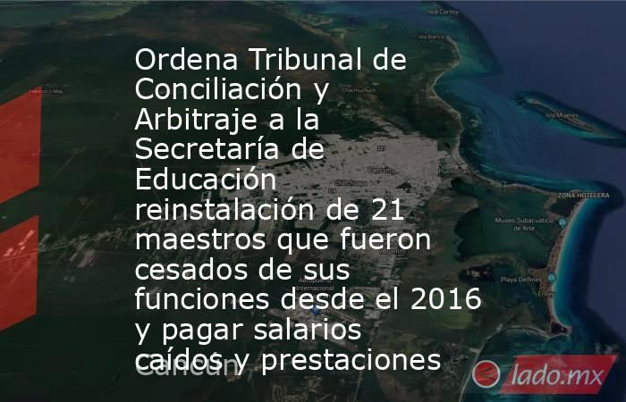 Ordena Tribunal de Conciliación y Arbitraje a la Secretaría de Educación reinstalación de 21 maestros que fueron cesados de sus funciones desde el 2016 y pagar salarios caídos y prestaciones. Noticias en tiempo real