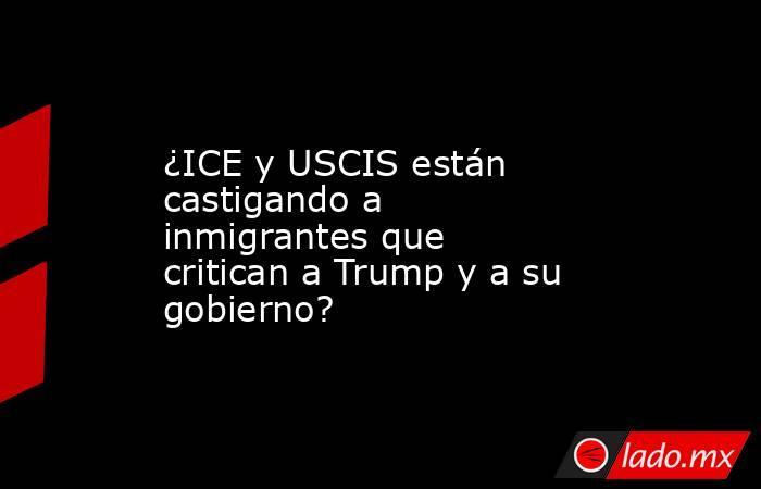 ¿ICE y USCIS están castigando a inmigrantes que critican a Trump y a su gobierno?. Noticias en tiempo real