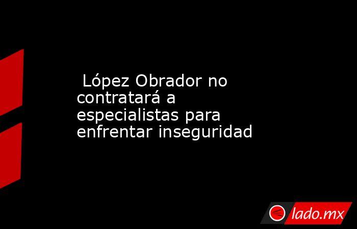 López Obrador no contratará a especialistas para enfrentar inseguridad. Noticias en tiempo real