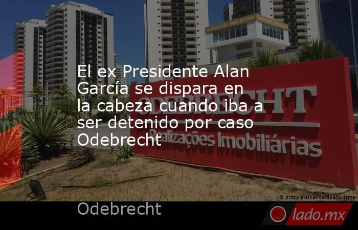 El ex Presidente Alan García se dispara en la cabeza cuando iba a ser detenido por caso Odebrecht. Noticias en tiempo real