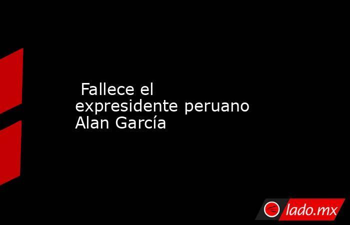 Fallece el expresidente peruano Alan García . Noticias en tiempo real