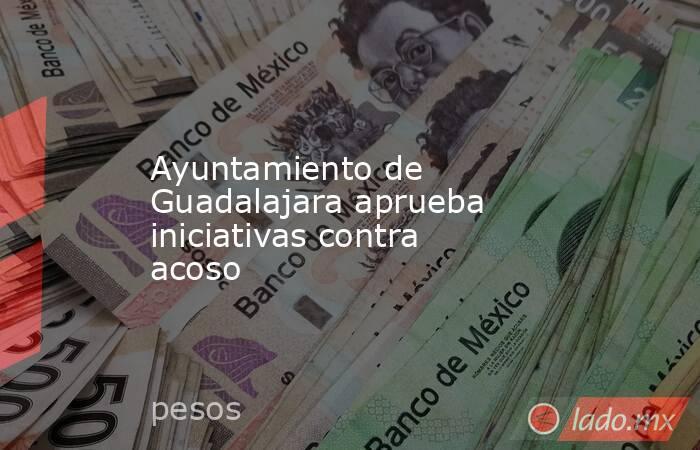 Ayuntamiento de Guadalajara aprueba iniciativas contra acoso. Noticias en tiempo real