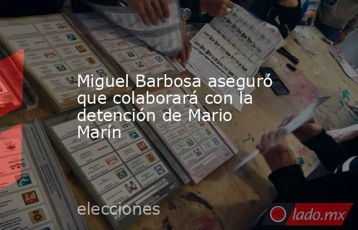 Miguel Barbosa aseguró que colaborará con la detención de Mario Marín. Noticias en tiempo real