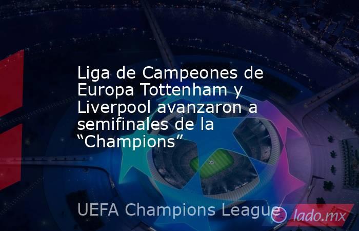 """Liga de Campeones de Europa Tottenham y Liverpool avanzaron a semifinales de la """"Champions"""". Noticias en tiempo real"""