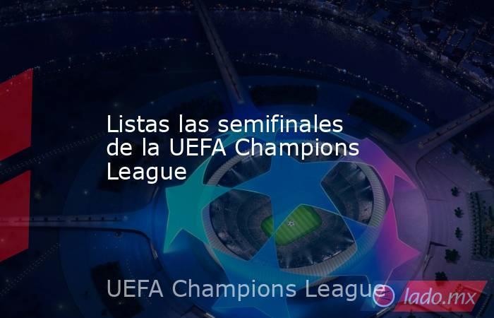 Listas las semifinales de la UEFA Champions League. Noticias en tiempo real