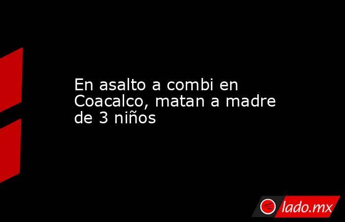 En asalto a combi en Coacalco, matan a madre de 3 niños. Noticias en tiempo real