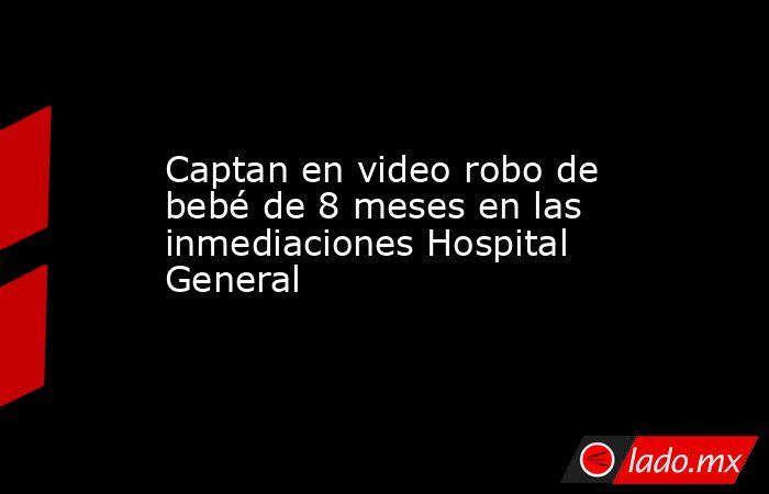 Captan en video robo de bebé de 8 meses en las inmediaciones Hospital General. Noticias en tiempo real