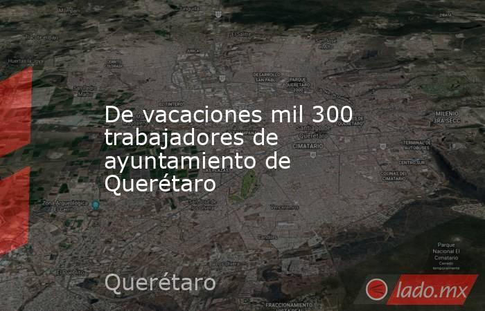 De vacaciones mil 300 trabajadores de ayuntamiento de Querétaro. Noticias en tiempo real