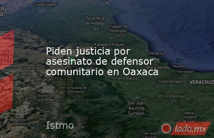 Piden justicia por asesinato de defensor comunitario en Oaxaca. Noticias en tiempo real