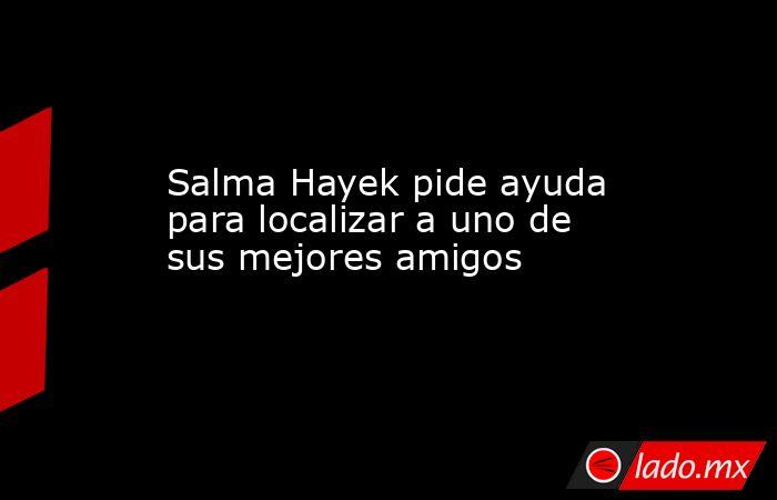 Salma Hayek pide ayuda para localizar a uno de sus mejores amigos. Noticias en tiempo real