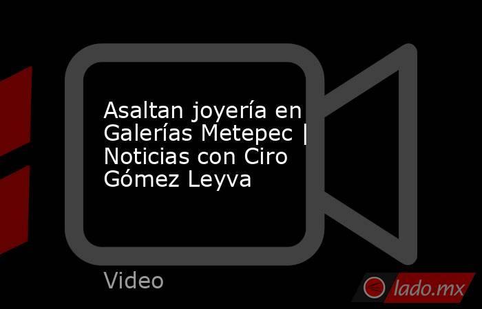 Asaltan joyería en Galerías Metepec | Noticias con Ciro Gómez Leyva. Noticias en tiempo real