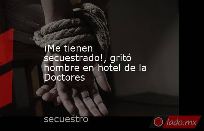 ¡Me tienen secuestrado!, gritó hombre en hotel de la Doctores. Noticias en tiempo real