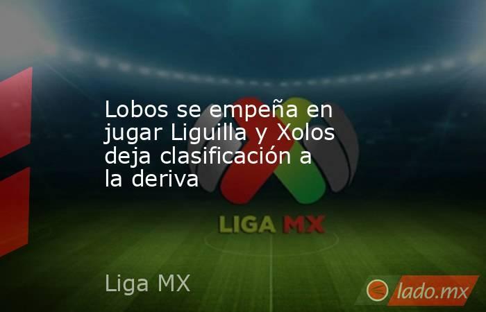 Lobos se empeña en jugar Liguilla y Xolos deja clasificación a la deriva. Noticias en tiempo real