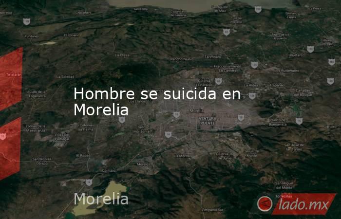 Hombre se suicida en Morelia. Noticias en tiempo real