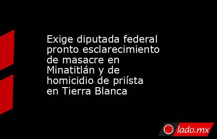 Exige diputada federal pronto esclarecimiento de masacre en Minatitlán y de homicidio de priísta en Tierra Blanca. Noticias en tiempo real
