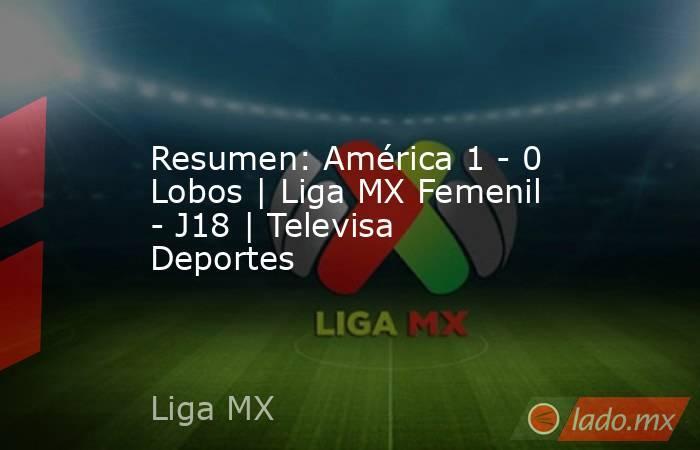 Resumen: América 1 - 0 Lobos   Liga MX Femenil - J18   Televisa Deportes. Noticias en tiempo real