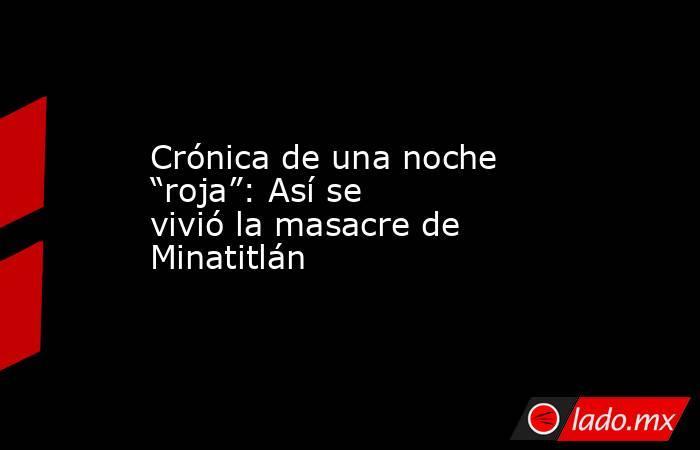 """Crónica de una noche """"roja"""": Así se vivió la masacre de Minatitlán. Noticias en tiempo real"""