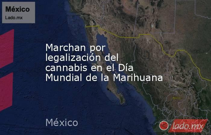 Marchan por legalización del cannabis en el Día Mundial de la Marihuana. Noticias en tiempo real