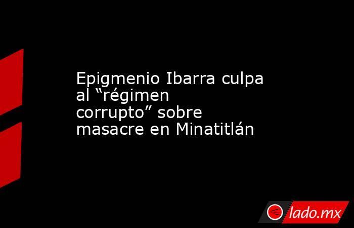 """Epigmenio Ibarra culpa al """"régimen corrupto"""" sobre masacre en Minatitlán. Noticias en tiempo real"""