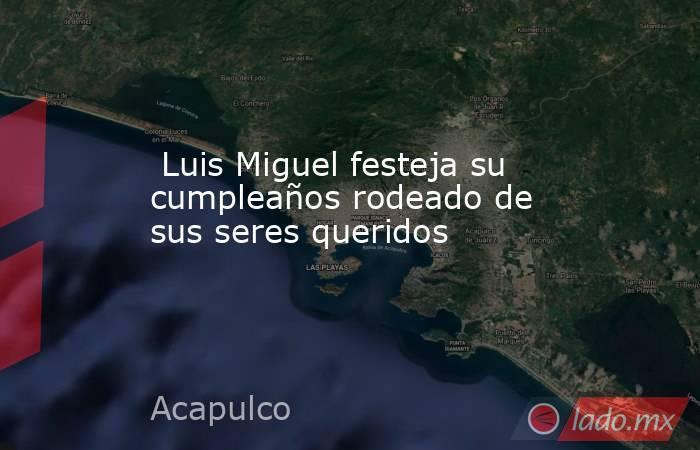 Luis Miguel festeja su cumpleaños rodeado de sus seres queridos. Noticias en tiempo real
