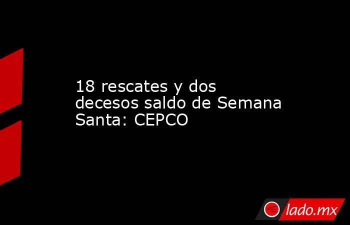 18 rescates y dos decesos saldo de Semana Santa: CEPCO. Noticias en tiempo real