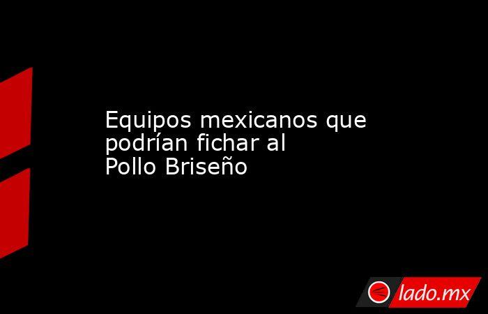 Equipos mexicanos que podrían fichar al Pollo Briseño. Noticias en tiempo real