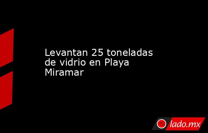 Levantan 25 toneladas de vidrio en Playa Miramar. Noticias en tiempo real