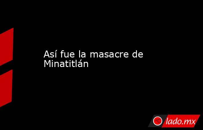 Así fue la masacre de Minatitlán. Noticias en tiempo real