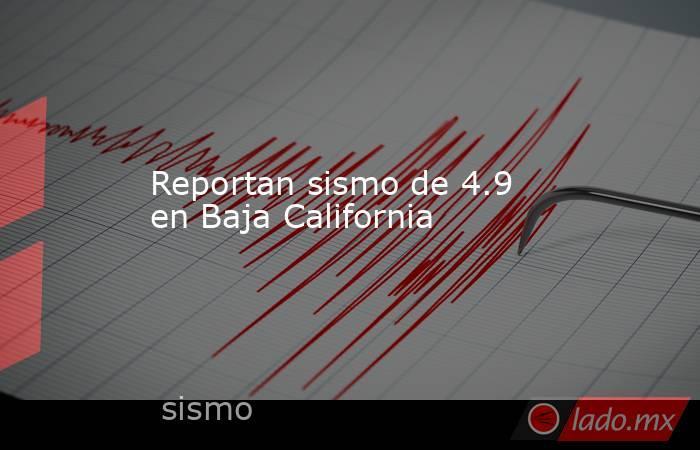 Reportan sismo de 4.9 en Baja California. Noticias en tiempo real