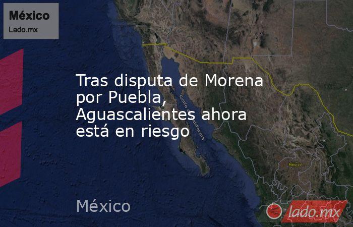 Tras disputa de Morena por Puebla, Aguascalientes ahora está en riesgo. Noticias en tiempo real