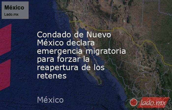 Condado de Nuevo México declara emergencia migratoria para forzar la reapertura de los retenes. Noticias en tiempo real